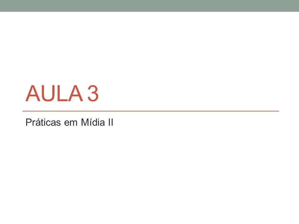 Aula 3 Práticas em Mídia II