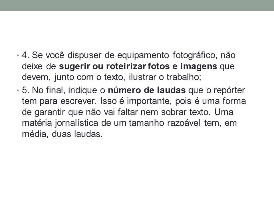 4. Se você dispuser de equipamento fotográfico, não deixe de sugerir ou roteirizar fotos e imagens que devem, junto com o texto, ilustrar o trabalho;