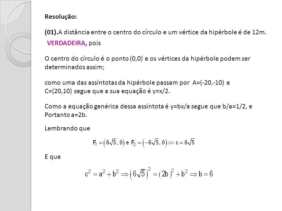 Resolução: (01).A distância entre o centro do círculo e um vértice da hipérbole é de 12m. VERDADEIRA, pois.