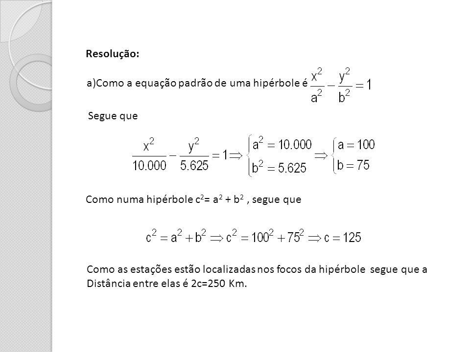 Resolução: a)Como a equação padrão de uma hipérbole é. Segue que. Como numa hipérbole c2= a2 + b2 , segue que.