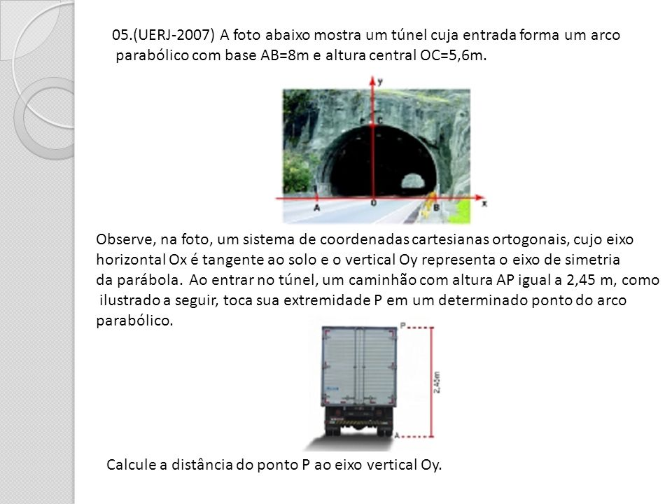 05.(UERJ-2007) A foto abaixo mostra um túnel cuja entrada forma um arco