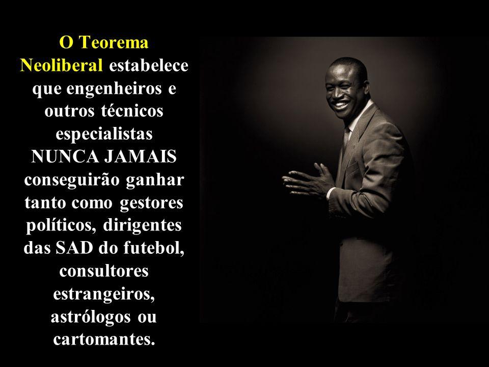 O Teorema Neoliberal estabelece que engenheiros e outros técnicos especialistas NUNCA JAMAIS conseguirão ganhar tanto como gestores políticos, dirigentes das SAD do futebol, consultores estrangeiros, astrólogos ou cartomantes.