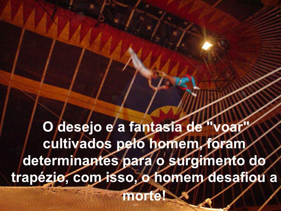 O desejo e a fantasia de voar cultivados pelo homem, foram determinantes para o surgimento do trapézio, com isso, o homem desafiou a morte!