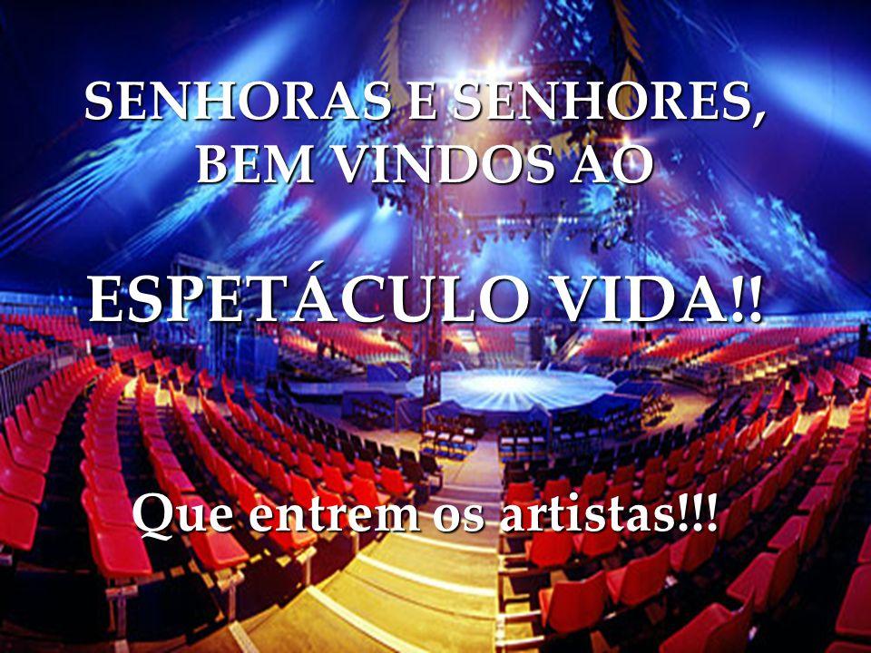 SENHORAS E SENHORES, BEM VINDOS AO ESPETÁCULO VIDA