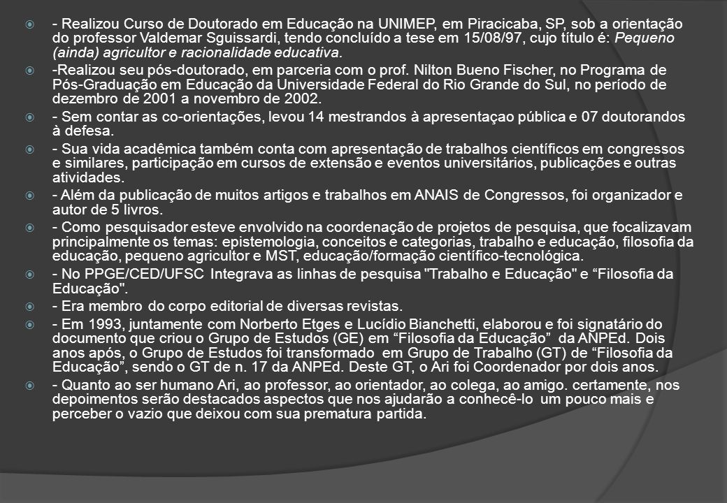 - Realizou Curso de Doutorado em Educação na UNIMEP, em Piracicaba, SP, sob a orientação do professor Valdemar Sguissardi, tendo concluído a tese em 15/08/97, cujo título é: Pequeno (ainda) agricultor e racionalidade educativa.