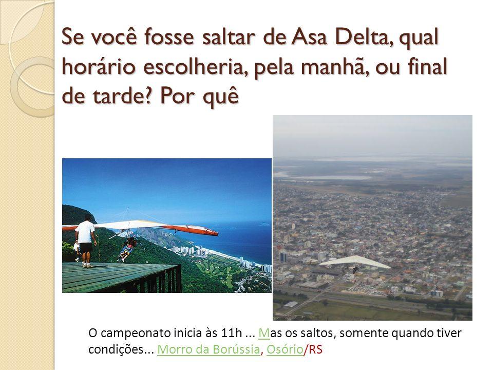 Se você fosse saltar de Asa Delta, qual horário escolheria, pela manhã, ou final de tarde Por quê