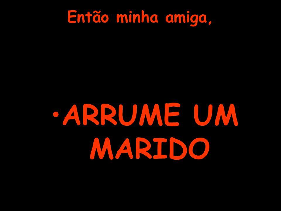 Então minha amiga, ARRUME UM MARIDO