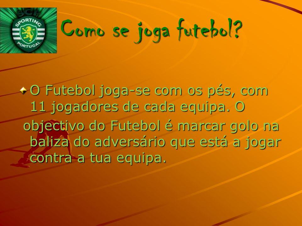 Como se joga futebol O Futebol joga-se com os pés, com 11 jogadores de cada equipa. O.