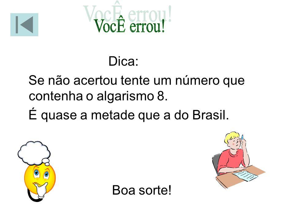 VocÊ errou! Dica: Se não acertou tente um número que contenha o algarismo 8. É quase a metade que a do Brasil.