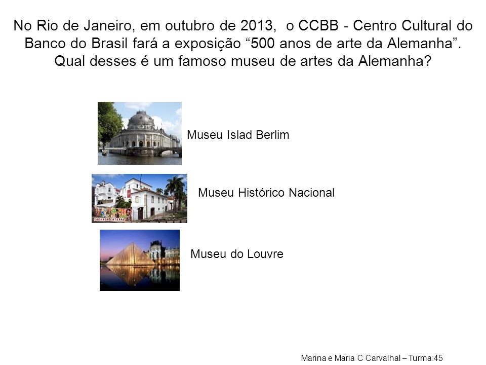 No Rio de Janeiro, em outubro de 2013, o CCBB - Centro Cultural do Banco do Brasil fará a exposição 500 anos de arte da Alemanha . Qual desses é um famoso museu de artes da Alemanha