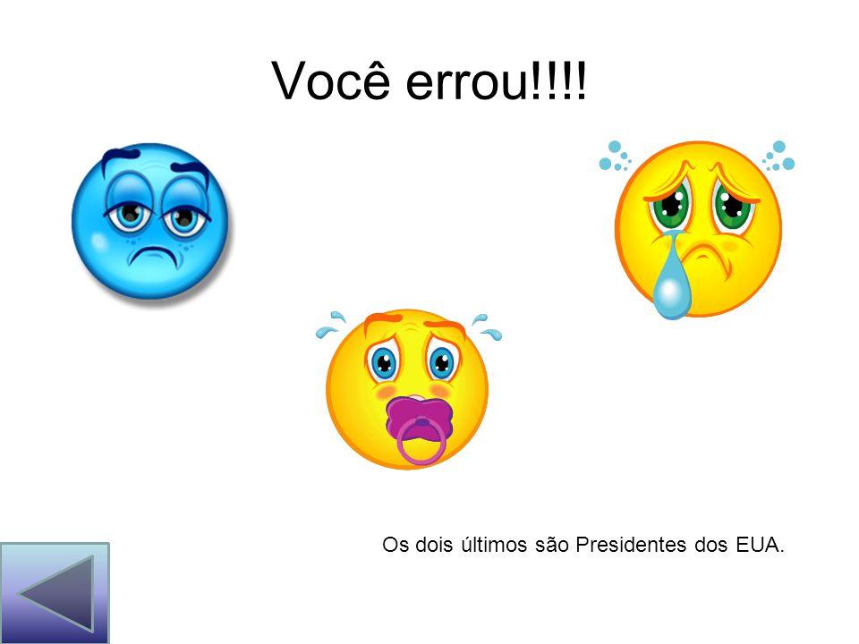 Você errou!!!! Os dois últimos são Presidentes dos EUA.