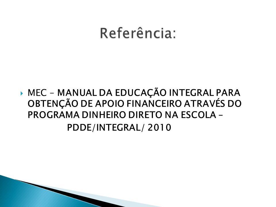 Referência: MEC – MANUAL DA EDUCAÇÃO INTEGRAL PARA OBTENÇÃO DE APOIO FINANCEIRO ATRAVÉS DO PROGRAMA DINHEIRO DIRETO NA ESCOLA –
