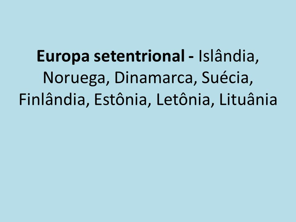 Europa setentrional - Islândia, Noruega, Dinamarca, Suécia, Finlândia, Estônia, Letônia, Lituânia