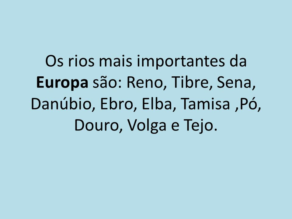 Os rios mais importantes da Europa são: Reno, Tibre, Sena, Danúbio, Ebro, Elba, Tamisa ,Pó, Douro, Volga e Tejo.