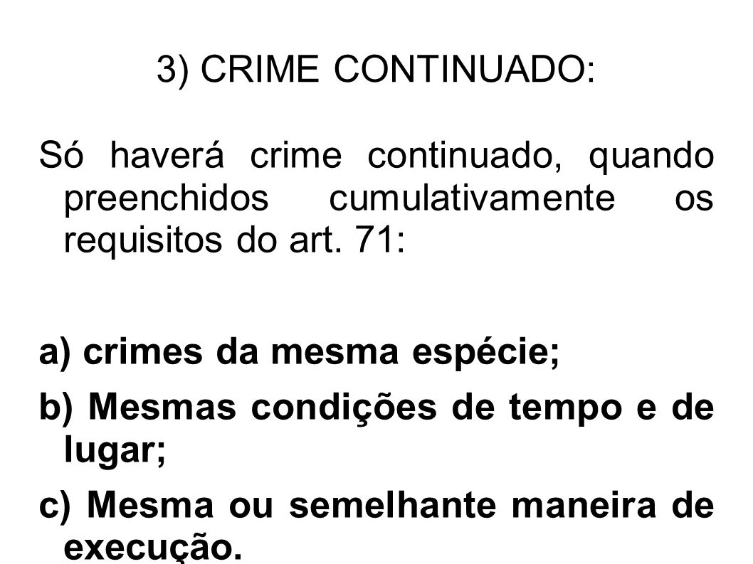 3) CRIME CONTINUADO: Só haverá crime continuado, quando preenchidos cumulativamente os requisitos do art. 71: