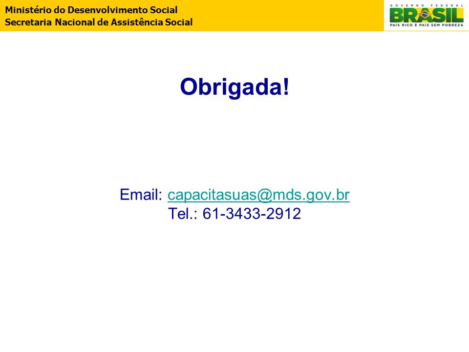 Obrigada! Email: capacitasuas@mds.gov.br Tel.: 61-3433-2912