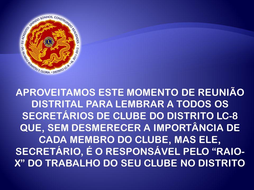 APROVEITAMOS ESTE MOMENTO DE REUNIÃO DISTRITAL PARA LEMBRAR A TODOS OS SECRETÁRIOS DE CLUBE DO DISTRITO LC-8 QUE, SEM DESMERECER A IMPORTÂNCIA DE CADA MEMBRO DO CLUBE, MAS ELE, SECRETÁRIO, É O RESPONSÁVEL PELO RAIO-X DO TRABALHO DO SEU CLUBE NO DISTRITO