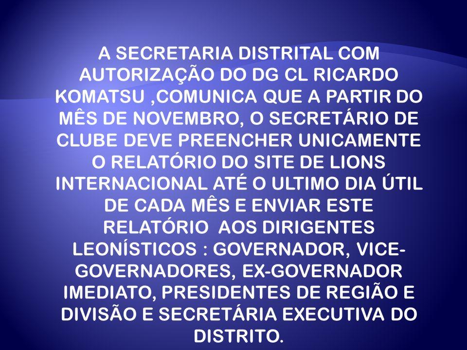 A SECRETARIA DISTRITAL COM AUTORIZAÇÃO DO DG CL RICARDO KOMATSU ,COMUNICA QUE A PARTIR DO MÊS DE NOVEMBRO, O SECRETÁRIO DE CLUBE DEVE PREENCHER UNICAMENTE O RELATÓRIO DO SITE DE LIONS INTERNACIONAL ATÉ O ULTIMO DIA ÚTIL DE CADA MÊS E ENVIAR ESTE RELATÓRIO AOS DIRIGENTES LEONÍSTICOS : GOVERNADOR, VICE-GOVERNADORES, EX-GOVERNADOR IMEDIATO, PRESIDENTES DE REGIÃO E DIVISÃO E SECRETÁRIA EXECUTIVA DO DISTRITO.