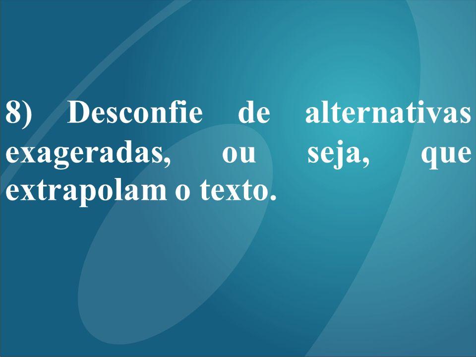 8) Desconfie de alternativas exageradas, ou seja, que extrapolam o texto.