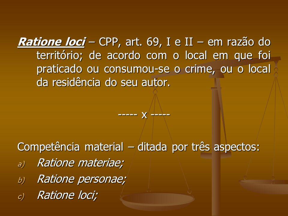 Ratione loci – CPP, art. 69, I e II – em razão do território; de acordo com o local em que foi praticado ou consumou-se o crime, ou o local da residência do seu autor.