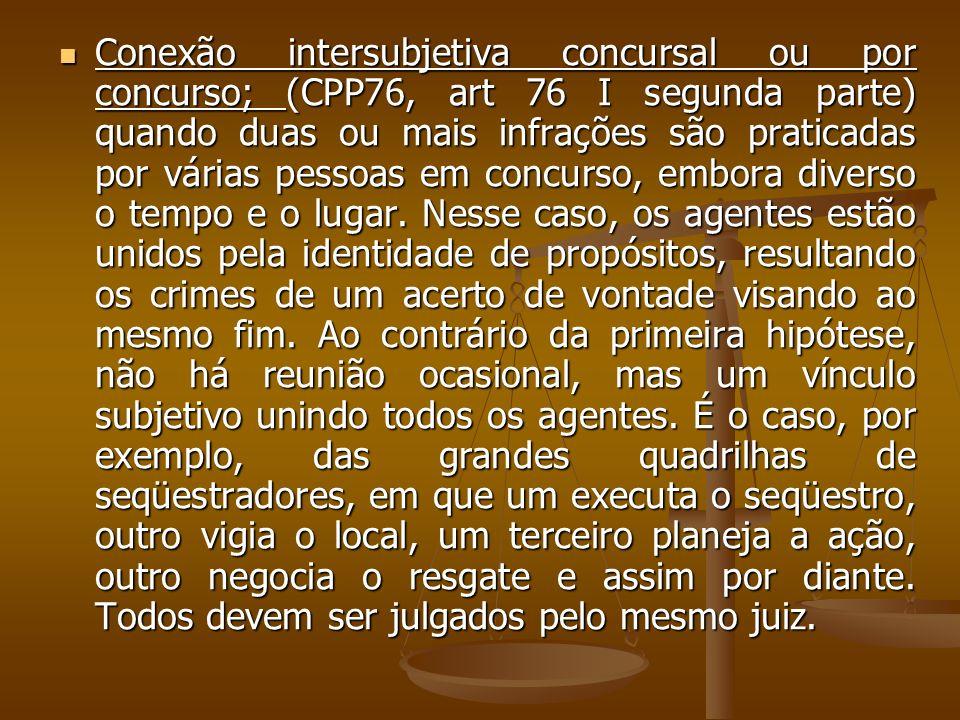 Conexão intersubjetiva concursal ou por concurso; (CPP76, art 76 I segunda parte) quando duas ou mais infrações são praticadas por várias pessoas em concurso, embora diverso o tempo e o lugar.