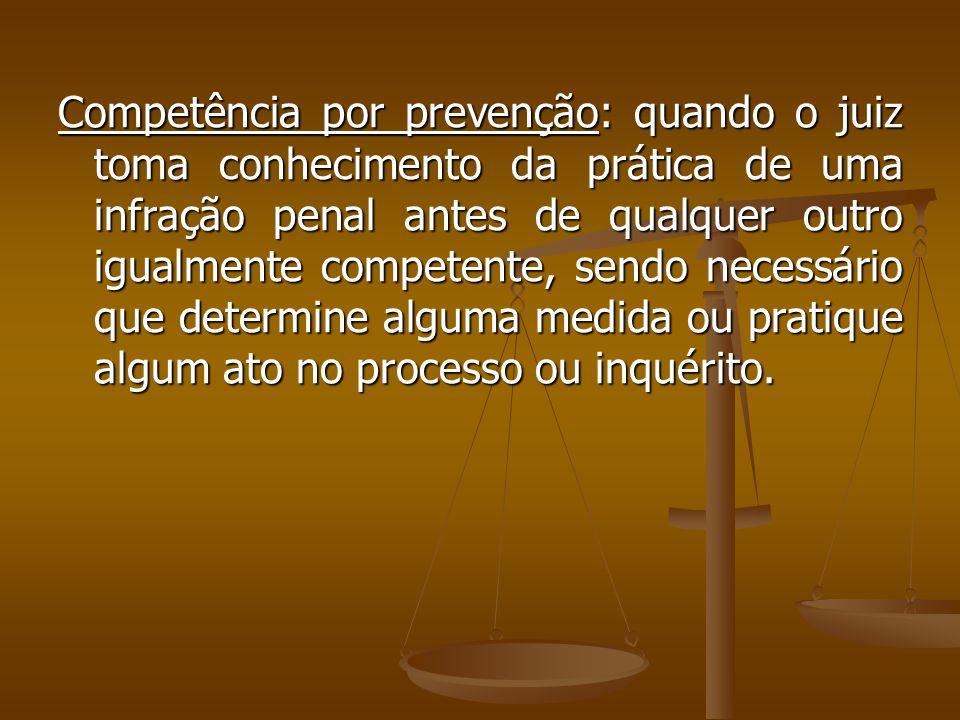 Competência por prevenção: quando o juiz toma conhecimento da prática de uma infração penal antes de qualquer outro igualmente competente, sendo necessário que determine alguma medida ou pratique algum ato no processo ou inquérito.