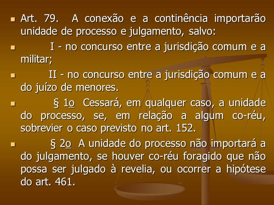 Art. 79. A conexão e a continência importarão unidade de processo e julgamento, salvo: