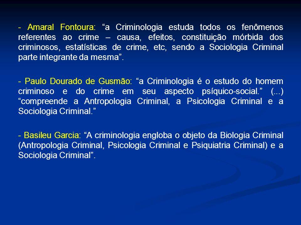 - Amaral Fontoura: a Criminologia estuda todos os fenômenos referentes ao crime – causa, efeitos, constituição mórbida dos criminosos, estatísticas de crime, etc, sendo a Sociologia Criminal parte integrante da mesma .