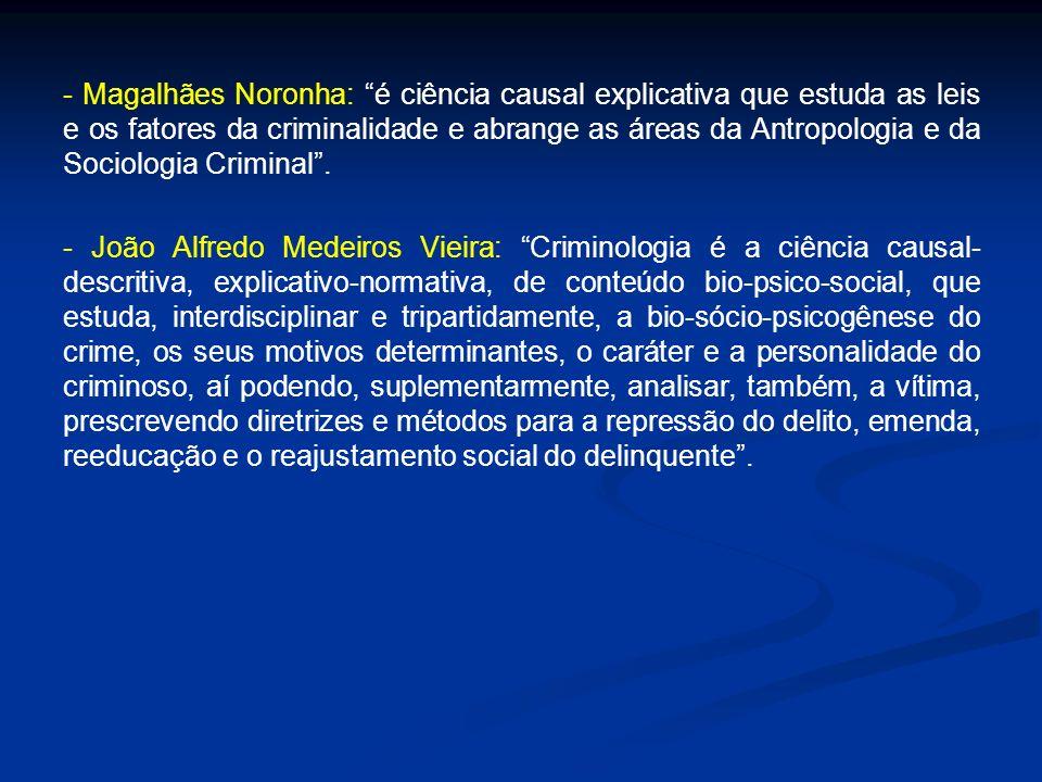 - Magalhães Noronha: é ciência causal explicativa que estuda as leis e os fatores da criminalidade e abrange as áreas da Antropologia e da Sociologia Criminal .