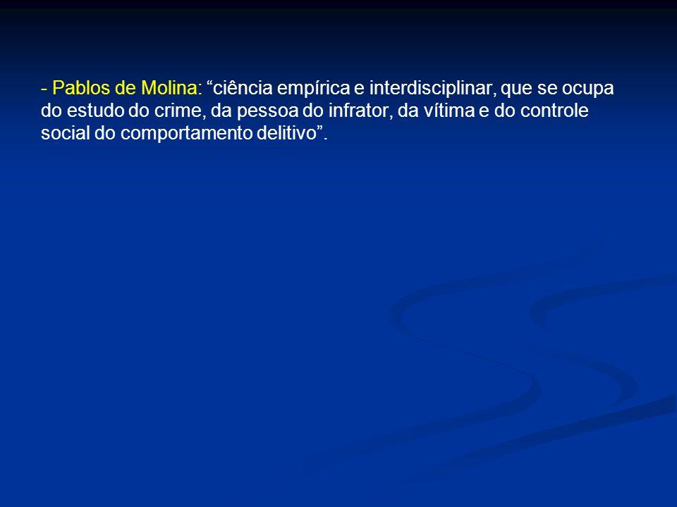 - Pablos de Molina: ciência empírica e interdisciplinar, que se ocupa do estudo do crime, da pessoa do infrator, da vítima e do controle social do comportamento delitivo .