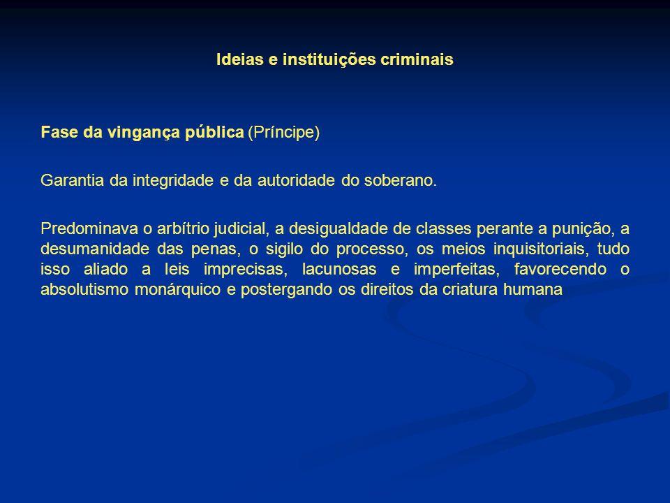 Ideias e instituições criminais Fase da vingança pública (Príncipe) Garantia da integridade e da autoridade do soberano.
