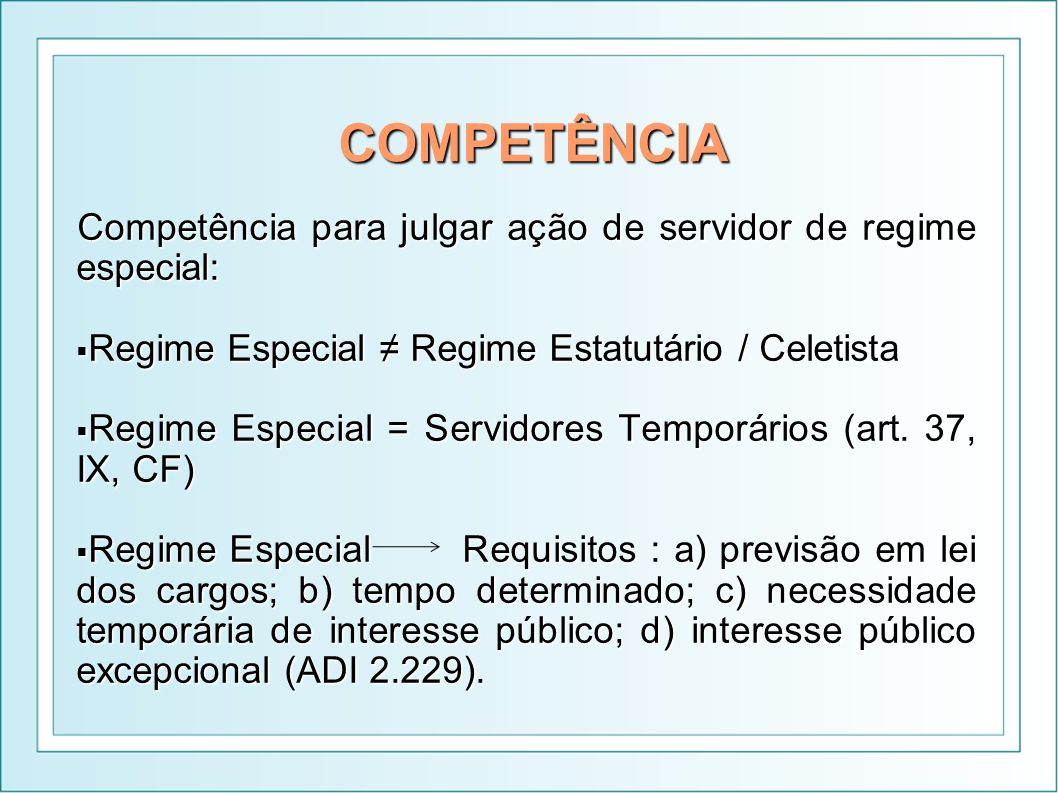 COMPETÊNCIA Competência para julgar ação de servidor de regime especial: Regime Especial ≠ Regime Estatutário / Celetista.