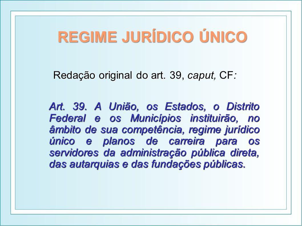 REGIME JURÍDICO ÚNICO Redação original do art. 39, caput, CF: