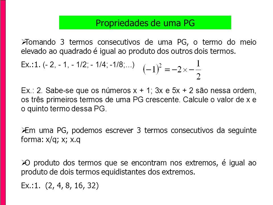 Propriedades de uma PG Tomando 3 termos consecutivos de uma PG, o termo do meio elevado ao quadrado é igual ao produto dos outros dois termos.