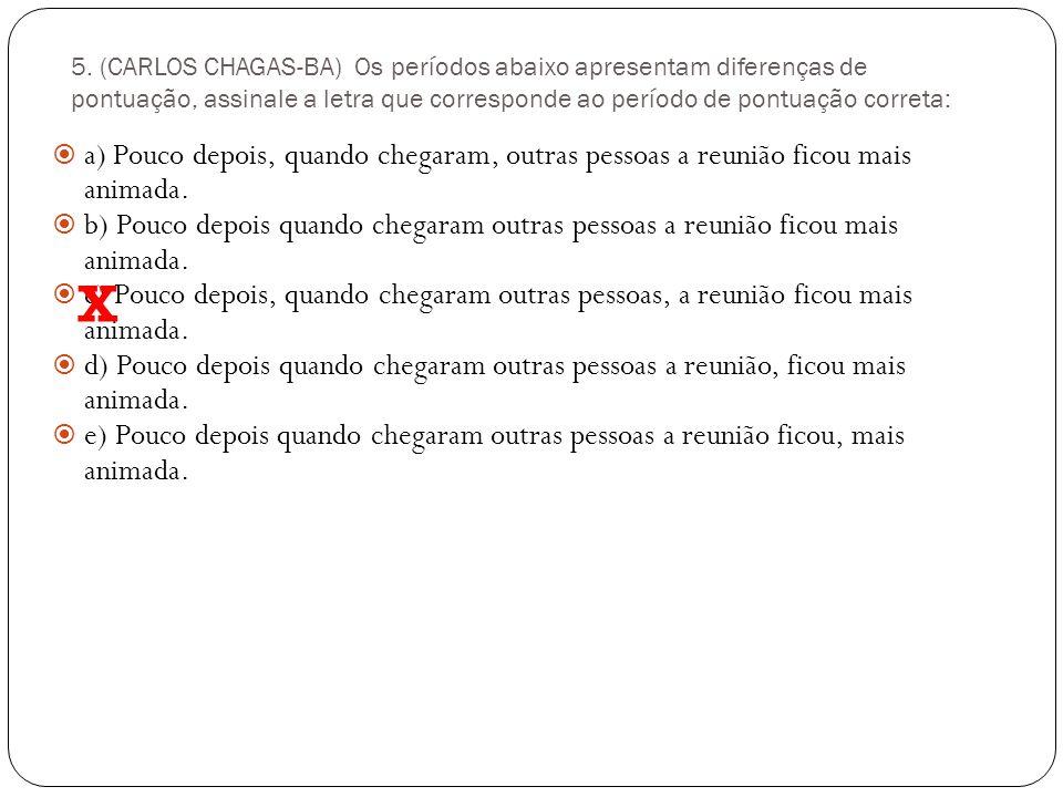 5. (CARLOS CHAGAS-BA) Os períodos abaixo apresentam diferenças de pontuação, assinale a letra que corresponde ao período de pontuação correta: