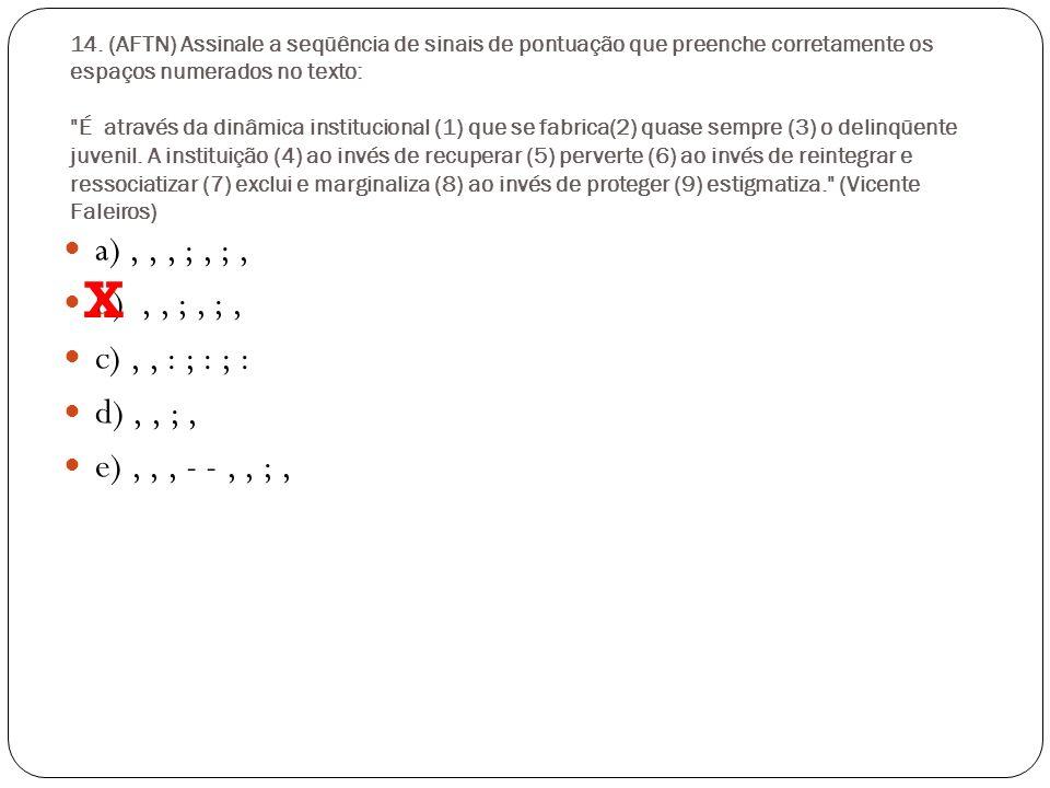 14. (AFTN) Assinale a seqüência de sinais de pontuação que preenche corretamente os espaços numerados no texto: É através da dinâmica institucional (1) que se fabrica(2) quase sempre (3) o delinqüente juvenil. A instituição (4) ao invés de recuperar (5) perverte (6) ao invés de reintegrar e ressociatizar (7) exclui e marginaliza (8) ao invés de proteger (9) estigmatiza. (Vicente Faleiros)