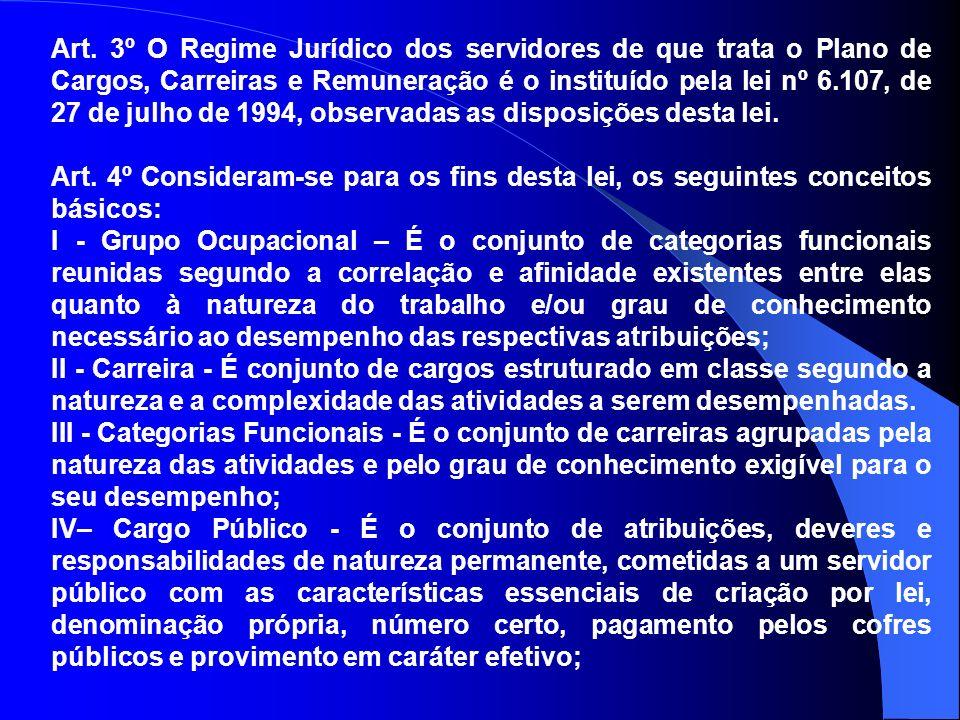 Art. 3º O Regime Jurídico dos servidores de que trata o Plano de Cargos, Carreiras e Remuneração é o instituído pela lei nº 6.107, de 27 de julho de 1994, observadas as disposições desta lei.