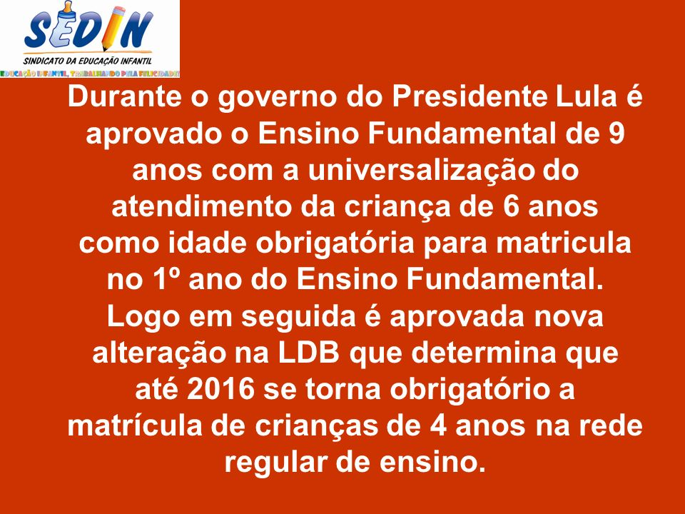Durante o governo do Presidente Lula é aprovado o Ensino Fundamental de 9 anos com a universalização do atendimento da criança de 6 anos como idade obrigatória para matricula no 1º ano do Ensino Fundamental.