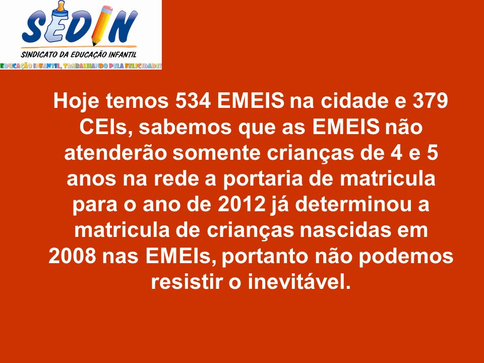 Hoje temos 534 EMEIS na cidade e 379 CEIs, sabemos que as EMEIS não atenderão somente crianças de 4 e 5 anos na rede a portaria de matricula para o ano de 2012 já determinou a matricula de crianças nascidas em 2008 nas EMEIs, portanto não podemos resistir o inevitável.