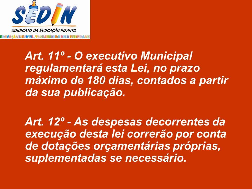 Art. 11º - O executivo Municipal regulamentará esta Lei, no prazo máximo de 180 dias, contados a partir da sua publicação.