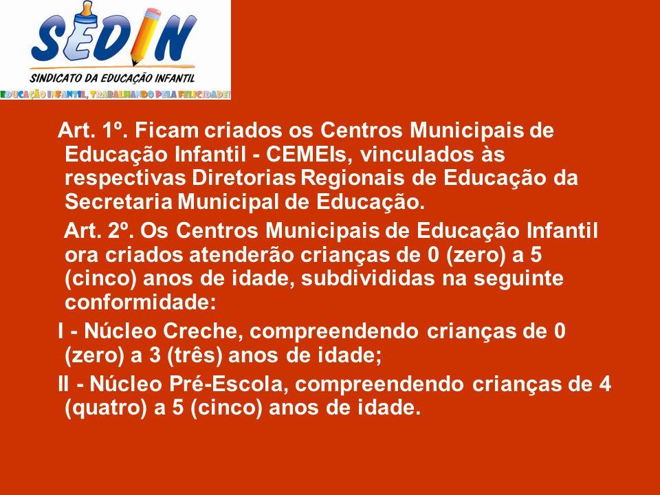 Art. 1º. Ficam criados os Centros Municipais de Educação Infantil - CEMEIs, vinculados às respectivas Diretorias Regionais de Educação da Secretaria Municipal de Educação.