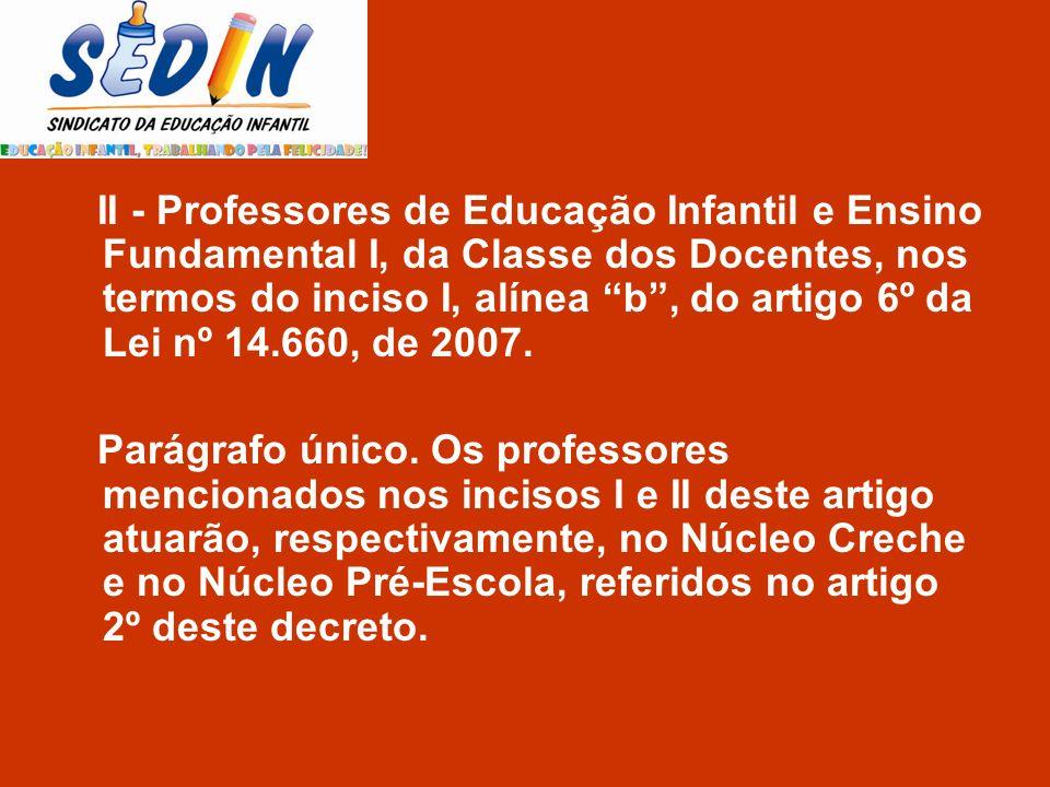 II - Professores de Educação Infantil e Ensino Fundamental I, da Classe dos Docentes, nos termos do inciso I, alínea b , do artigo 6º da Lei nº 14.660, de 2007.