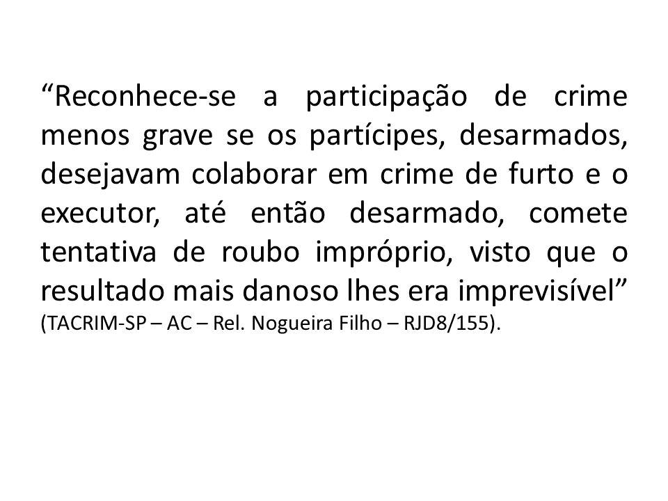 Reconhece-se a participação de crime menos grave se os partícipes, desarmados, desejavam colaborar em crime de furto e o executor, até então desarmado, comete tentativa de roubo impróprio, visto que o resultado mais danoso lhes era imprevisível (TACRIM-SP – AC – Rel.