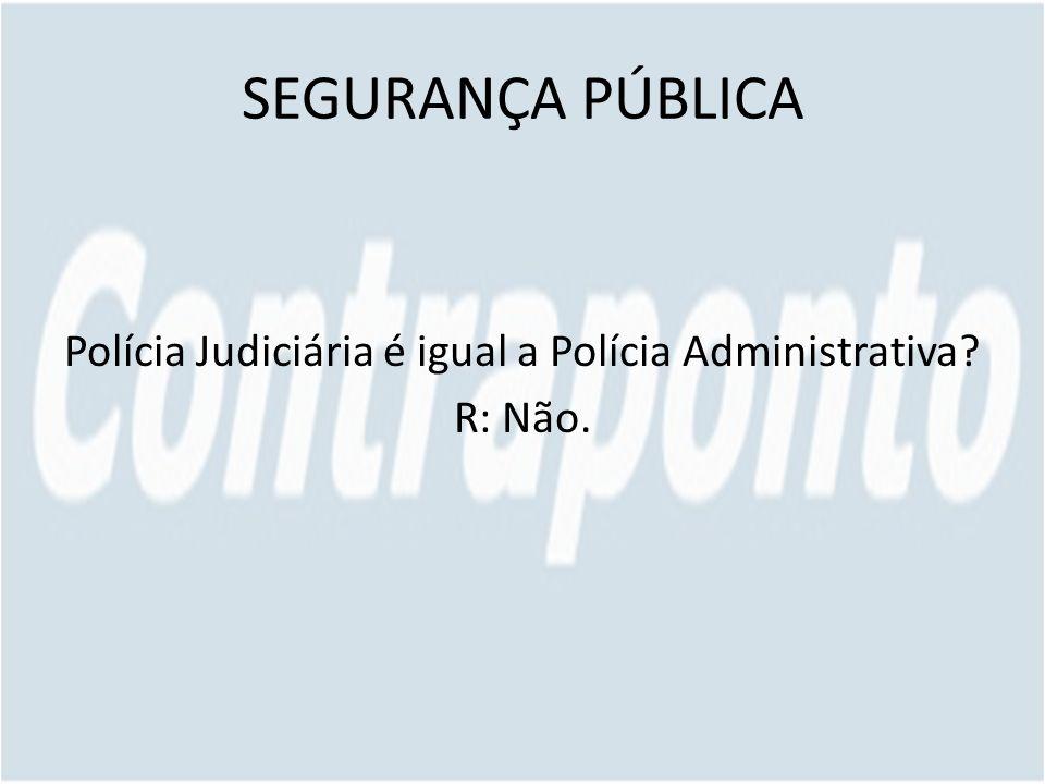 Polícia Judiciária é igual a Polícia Administrativa R: Não.