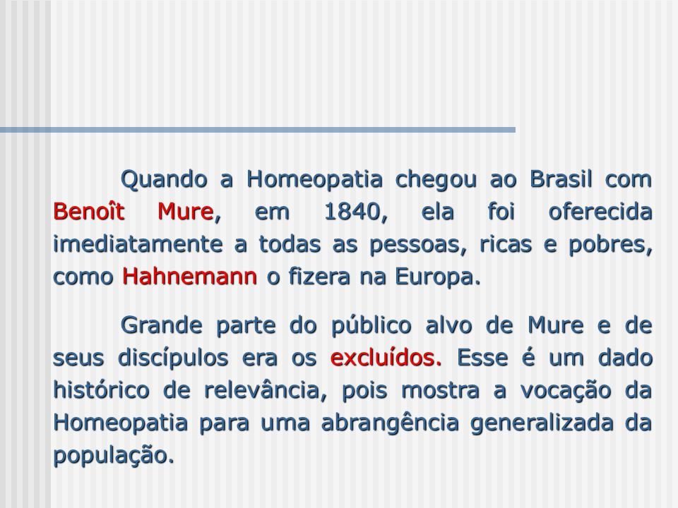 Quando a Homeopatia chegou ao Brasil com Benoît Mure, em 1840, ela foi oferecida imediatamente a todas as pessoas, ricas e pobres, como Hahnemann o fizera na Europa.