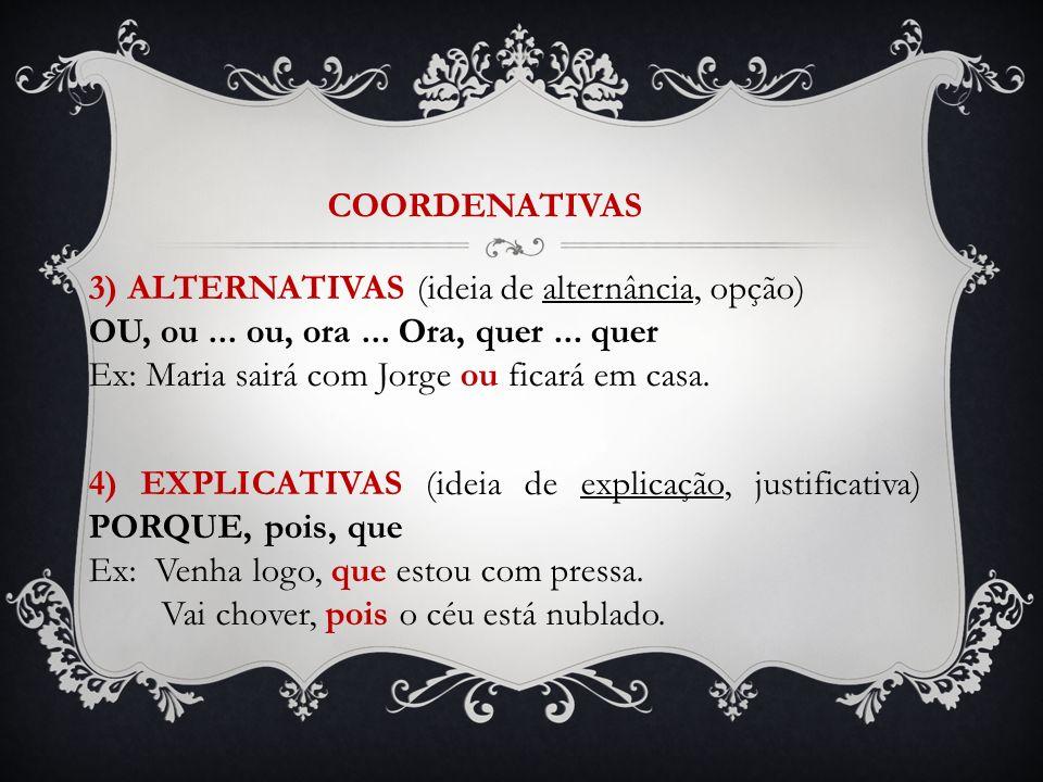 COORDENATIVAS 3) ALTERNATIVAS (ideia de alternância, opção) OU, ou ... ou, ora ... Ora, quer ... quer.