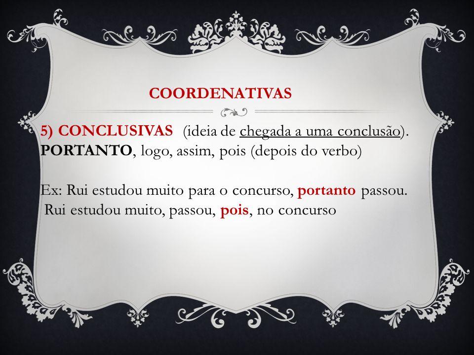 COORDENATIVAS 5) CONCLUSIVAS (ideia de chegada a uma conclusão). PORTANTO, logo, assim, pois (depois do verbo)