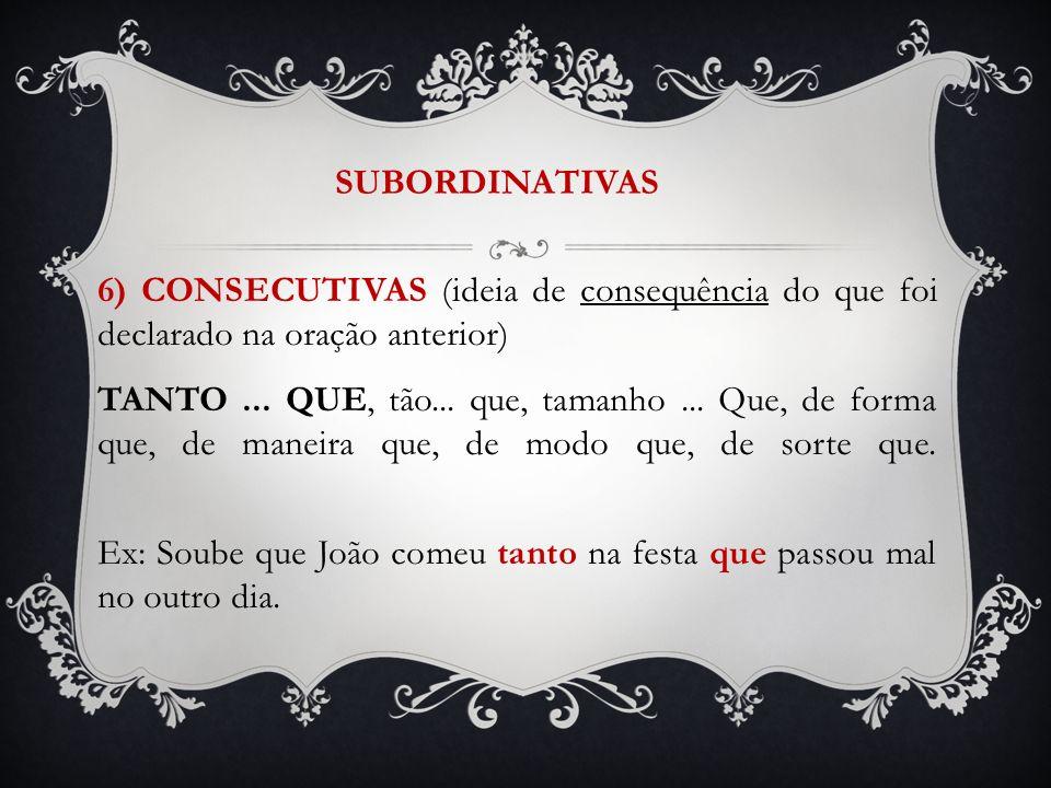 SUBORDINATIVAS 6) CONSECUTIVAS (ideia de consequência do que foi declarado na oração anterior)