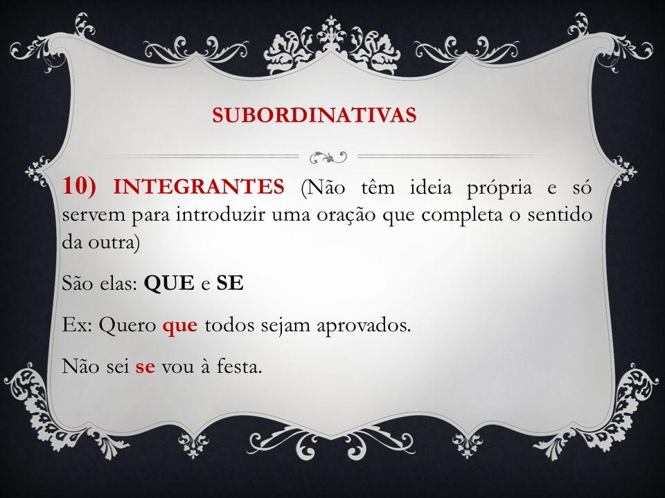 SUBORDINATIVAS 10) INTEGRANTES (Não têm ideia própria e só servem para introduzir uma oração que completa o sentido da outra)
