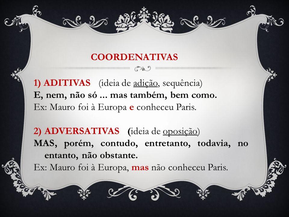 COORDENATIVAS 1) ADITIVAS (ideia de adição, sequência) E, nem, não só ... mas também, bem como. Ex: Mauro foi à Europa e conheceu Paris.